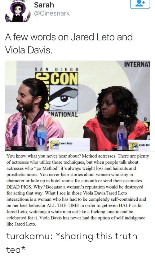 """indulgence: Sarah  @Cinesnark  A few words on Jared Leto and  Viola Davis.  INTERNAT  SANDIE G 0  NATIONAL  D l  ONJared Leto  'ai viola Dai   You know what you never hear about? Method actresses. There are plenty  of actresses who utilize those techniques, but when people talk about  actresses who """"go Method"""" it's always weight loss and haircuts and  prosthetic noses. You never hear stories about women who stay in  character or hole up in hotel rooms for a month or send their castmates  DEAD PIGS. Why? Because a woman's reputation would be destroyed  for acting that way. What I see in those Viola Davis/Jared Leto  interactions is a woman who has had to be completely self-contained and  on her best behavior ALL THE TIME in order to get even HALF as far  Jared Leto, watching a white man act like a fucking lunatic and be  celebrated for it. Viola Davis has never had the option of self-indulgence  like Jared Leto. turakamu: *sharing this truth tea*"""