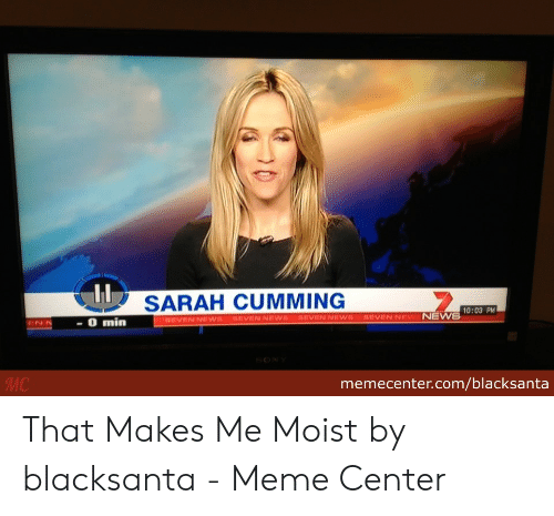 That Makes Me Moist Meme: SARAH CUMMING  O min  sevEN NEWSSEVEN NEWS aEVEN NEWS BEVENNEW NEWS00  MC  memecenter.com/blacksanta That Makes Me Moist by blacksanta - Meme Center