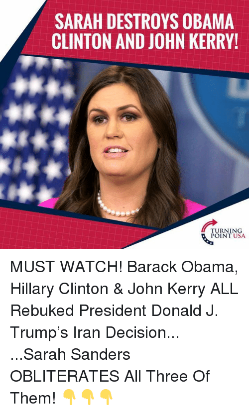 Hillary Clinton: SARAH DESTROYS OBAMA  CLINTON AND JOHN KERRY!  TURNING  POINT USA MUST WATCH! Barack Obama, Hillary Clinton & John Kerry ALL Rebuked President Donald J. Trump's Iran Decision...  ...Sarah Sanders OBLITERATES All Three Of Them!  👇👇👇