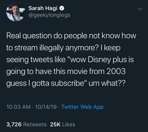 "Sarah: Sarah Hagi  @geekylonglegs  Real question do people not know how  to stream illegally anymore? I keep  seeing tweets like ""wow Disney plus is  going to have this movie from 2003  guess I gotta subscribe"" um what??  10:03 AM - 10/14/19 · Twitter Web App  3,726 Retweets 25K Likes"