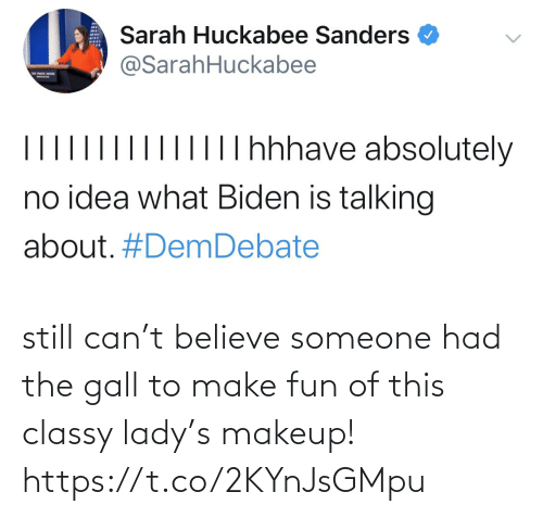 huckabee: Sarah Huckabee Sanders  @SarahHuckabee  |IT hhhave absolutely  II||  no idea what Biden is talking  about. still can't believe someone had the gall to make fun of this classy lady's makeup! https://t.co/2KYnJsGMpu