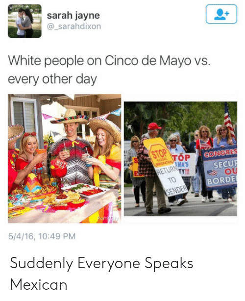 Part 5: sarah jayne  @_sarahdixon  White people on Cinco de Mayo vs.  every other day  OP ↓CONGRES  MA'S  RETURTY  SECUR  OU  TO  BORDE  ENDER  Part  5/4/16, 10:49 PM Suddenly Everyone Speaks Mexican