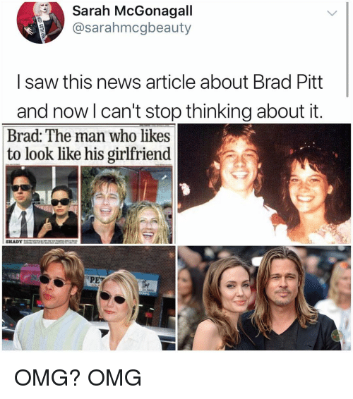 Brad Pitt: Sarah McGonagall  @sarahmcgbeauty  I saw this news article about Brad Pitt  and now l can't stop thinking about it.  Brad: The man who likes  to look like his girlfriend  PET OMG? OMG