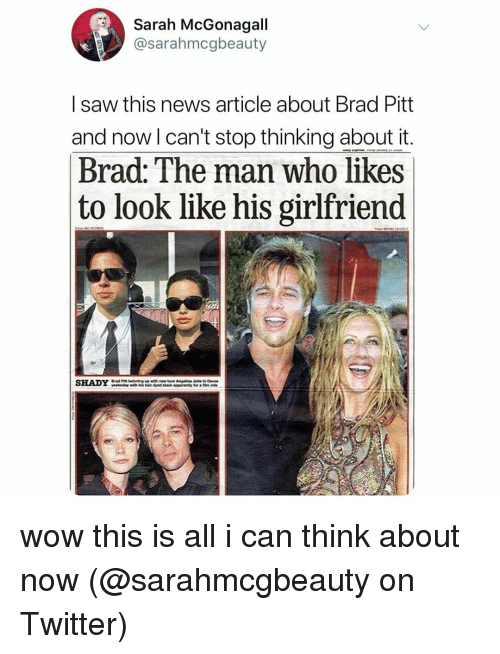 Brad Pitt: Sarah McGonagall  @sarahmcgbeauty  I saw this news article about Brad Pitt  and now l can't stop thinking about it  Brad: The man who likes  to look like his girlfriend  SHADY wow this is all i can think about now (@sarahmcgbeauty on Twitter)