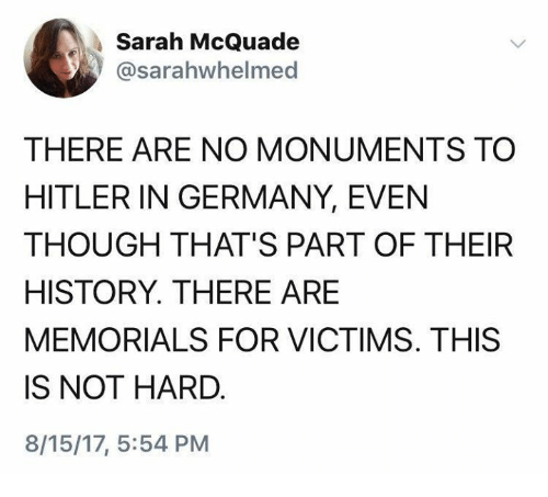 Hitlerism: Sarah McQuade  @sarahwhelmed  THERE ARE NO MONUMENTS TO  HITLER IN GERMANY, EVEN  THOUGH THAT'S PART OF THEIR  HISTORY. THERE ARE  MEMORIALS FOR VICTIMS. THIS  IS NOT HARD  8/15/17, 5:54 PM