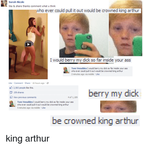 King Arthur: Sarah Nicole  like & share thanks comment what u think  who ever could pull it out would be crowned king arthur  I would berry my dick so far inside your ass  Tom Venables I would berry my dick so far inside your ass  whoever could pulit out would be crowned king arthur  2 minutes agovia mobile Like  Share 16 hours ago  Like Comment  2,s83 people like this.  berry my dic  D 159 shares  R View previous comments  4 of 1,189  Tom Venables I would berry my ddk so far inside your ass  who ever could pulit out would be crowned king arthur  5 minutes ago via moble Lloe  be crowned king arthur king arthur