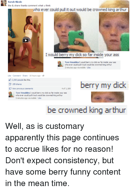 Apparently, Arthur, and Memes: Sarah Nicole  like & share thanks comment what u think  who ever could pull it out would be crowned king arthur  I would berry my dick so far inside your ass  Tom Venables I would berry my dick so far inside your ass  who ever could pull it out would be crowned king arthur  2 minutes ago via mobile Like  Like Comment Share 16 hours ago  2,583 people like this.  dick  berry my  P 159 shares  4 of 1,189  View previous comments  Tom Venables I would berry my dick so far inside your ass  who ever could pulit out would be crowned king arthur  5 minutes ago via mobile Lke  be crowned king arthur Well, as is customary apparently this page continues to accrue likes for no reason! Don't expect consistency, but have some berry funny content in the mean time.