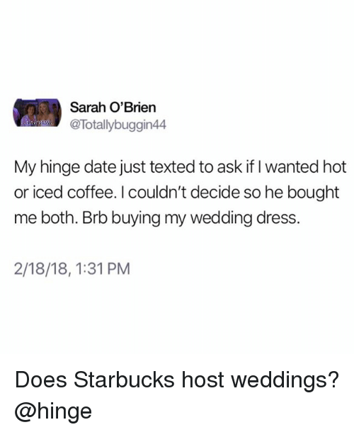 Starbucks, Coffee, and Date: Sarah O'Brien  @Totallybuggin44  My hinge date just texted to ask if I wanted hot  or iced coffee. I couldn't decide so he bought  me both. Brb buying my wedding dress.  2/18/18,1:31 PM Does Starbucks host weddings? @hinge