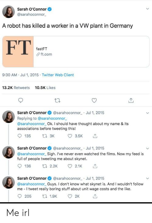 tweeting: Sarah O'Connor  @sarahoconnor  A robot has killed a worker in a VW plant in Germany  FT  fastFT  & ft.com  9:30 AM Jul 1, 2015 Twitter Web Client  13.2K Retweets  10.5K Likes  Sarah O'Connor  @sarahoconnor Jul 1, 2015  Replying to @sarahoconnor  @sarahoconnor Ok. I should have thought about my name & its  associations before tweeting this!  ti 3K  135  3.5K  Sarah O'Connor @sarahoconnor Jul 1, 2015  @sarahoconnor Sigh. I've never even watched the films. Now my feed is  full of people tweeting me about skynet.  136  t 2.2K  2.1K  Sarah O'Connor @sarahoconnor Jul 1, 2015  @sarahoconnor Guys. I don't know what skynet is. And I wouldn't follow  me I tweet really boring stuff about unit wage costs and the like.  205  2K  t 1.9K Me irl