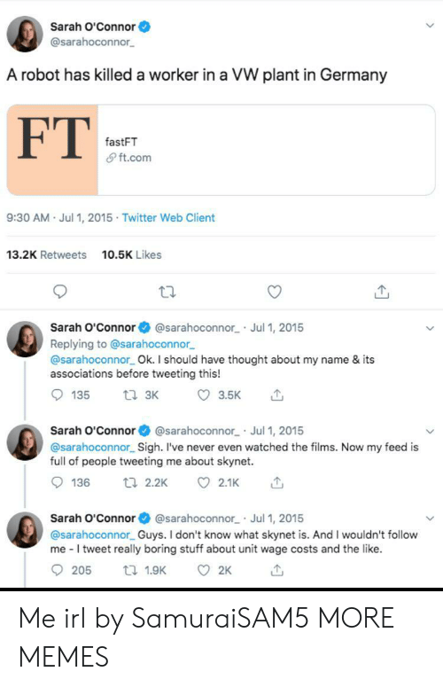 tweeting: Sarah O'Connor  @sarahoconnor  A robot has killed a worker in a VW plant in Germany  FT  fastFT  & ft.com  9:30 AM Jul 1, 2015 Twitter Web Client  13.2K Retweets  10.5K Likes  Sarah O'Connor  @sarahoconnor Jul 1, 2015  Replying to @sarahoconnor  @sarahoconnor Ok. I should have thought about my name & its  associations before tweeting this!  ti 3K  135  3.5K  Sarah O'Connor @sarahoconnor Jul 1, 2015  @sarahoconnor Sigh. I've never even watched the films. Now my feed is  full of people tweeting me about skynet.  136  t 2.2K  2.1K  Sarah O'Connor @sarahoconnor Jul 1, 2015  @sarahoconnor Guys. I don't know what skynet is. And I wouldn't follow  me I tweet really boring stuff about unit wage costs and the like.  205  2K  t 1.9K Me irl by SamuraiSAM5 MORE MEMES