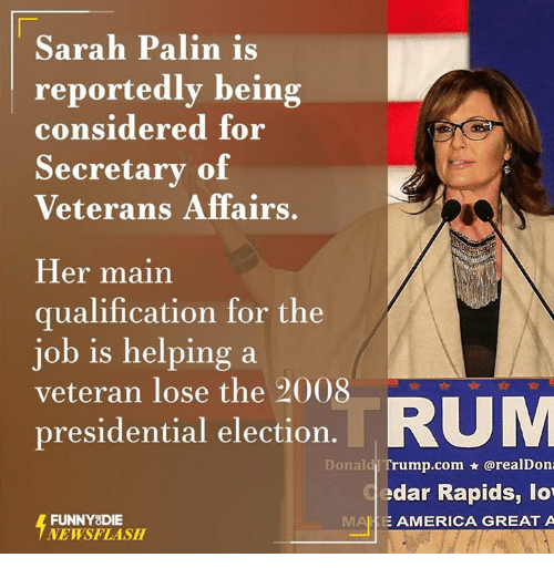 Sarah Palin: Sarah Palin is  reportedly being  considered for  Secretary of  Veterans Affairs  Her main  qualification for the  job is helping a  veteran lose the 2008  RUM  presidential election  Donald Tr  orealDona  edar Rapids, lo  FUNNY DIE  E AMERICA GREAT A  NEWSFLASH
