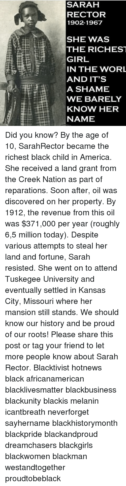 Memes, 🤖, and Shame: SARAH  RECTOR  1902-1967  SHE WAS  THE RICHEST  GIRL  IN THE WORL  AND IT'S  A SHAME  WE BARELY  KNOW HER  NAME Did you know? By the age of 10, SarahRector became the richest black child in America. She received a land grant from the Creek Nation as part of reparations. Soon after, oil was discovered on her property. By 1912, the revenue from this oil was $371,000 per year (roughly 6,5 million today). Despite various attempts to steal her land and fortune, Sarah resisted. She went on to attend Tuskegee University and eventually settled in Kansas City, Missouri where her mansion still stands. We should know our history and be proud of our roots! Please share this post or tag your friend to let more people know about Sarah Rector. Blacktivist hotnews black africanamerican blacklivesmatter blackbusiness blackunity blackis melanin icantbreath neverforget sayhername blackhistorymonth blackpride blackandproud dreamchasers blackgirls blackwomen blackman westandtogether proudtobeblack