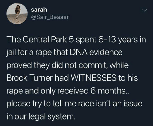 Brock: sarah  @Sair_Beaaar  The Central Park 5 spent 6-13 years in  jail for a rape that DNA evidence  proved they did not commit, while  Brock Turner had WITNESSES to his  rape and only received 6 months...  please try to tell me race isn't an issue  in our legal system.