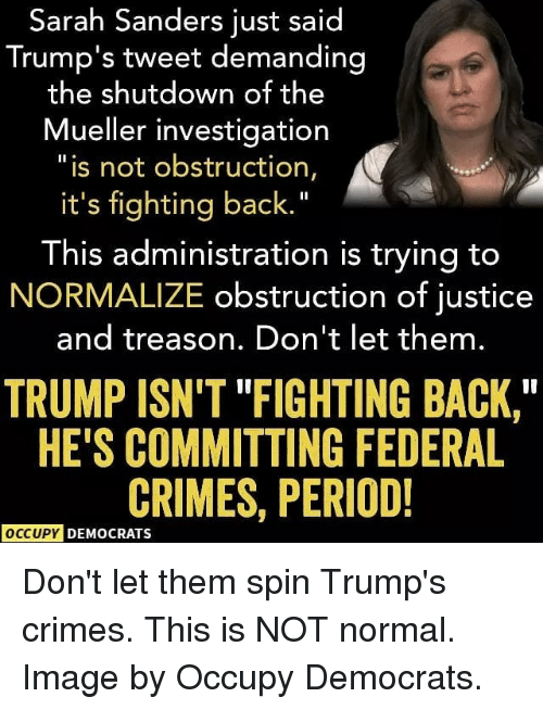 "Memes, Period, and Image: Sarah Sanders just said  Trump's tweet demanding  the shutdown of t  he  Mueller investigation  ""is not obstruction,  it's fighting back.""  This administration is trying to  NORMALIZE obstruction of justice  and treason. Don't let them.  TRUMP ISN'T ""FIGHTING BACK,  HE'S COMMITTING FEDERAL  CRIMES, PERIOD!  OCCUPY DEMOCRATS Don't let them spin Trump's crimes. This is NOT normal. Image by Occupy Democrats."
