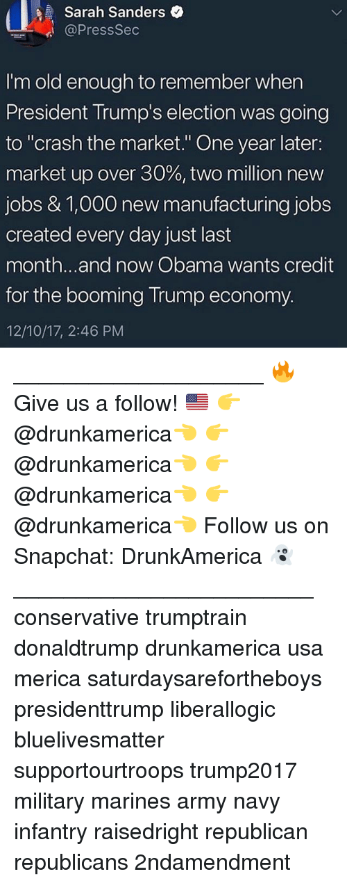 """Memes, Obama, and Snapchat: Sarah Sanders  @PressSec  I'm old enough to remember when  President Trump's election was going  to """"crash the market."""" One year later:  market up over 30%, two million new  jobs & 1,000 new manufacturing jobs  created every day just last  month...and now Obama wants credit  for the booming Trump economy.  12/10/17, 2:46 PM ____________________ 🔥Give us a follow! 🇺🇸 👉@drunkamerica👈 👉@drunkamerica👈 👉@drunkamerica👈 👉@drunkamerica👈 Follow us on Snapchat: DrunkAmerica 👻 ________________________ conservative trumptrain donaldtrump drunkamerica usa merica saturdaysarefortheboys presidenttrump liberallogic bluelivesmatter supportourtroops trump2017 military marines army navy infantry raisedright republican republicans 2ndamendment"""