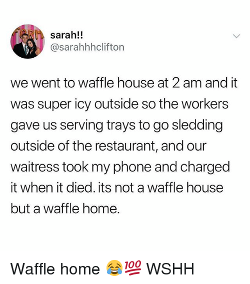 Memes, Phone, and Wshh: sarah!!  @sarahhhclifton  we went to waffle house at 2 am and it  was super icy outside so the workers  gave us serving trays to go sledding  outside of the restaurant, and our  waitress took my phone and charged  it when it died. its not a waffle house  but a waffle home. Waffle home 😂💯 WSHH