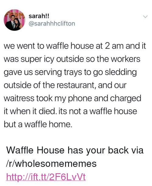 "Phone, Waffle House, and Home: sarah!!  @sarahhhclifton  we went to waffle house at 2 am and it  was super icy outside so the workers  gave us serving trays to go sledding  outside of the restaurant, and our  waitress took my phone and charged  it when it died. its not a waffle house  but a waffle home. <p>Waffle House has your back via /r/wholesomememes <a href=""http://ift.tt/2F6LvVt"">http://ift.tt/2F6LvVt</a></p>"