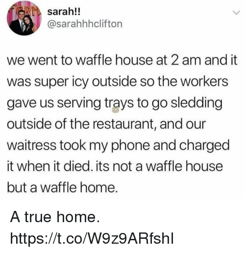 Funny, Phone, and True: sarah!!  @sarahhhcliftorn  we went to waffle house at 2 am and it  was super icy outside so the workers  gave us serving trays to go sledding  outside of the restaurant, and our  waitress took my phone and charged  it when it died. its not a waffle house  but a waffle home A true home. https://t.co/W9z9ARfshI
