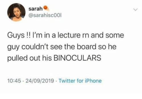 Pulled Out: sarah  @sarahisc00l  Guys !! I'm in a lecture rn and some  guy couldn't see the board so he  pulled out his BINOCULARS  10:45 24/09/2019 Twitter for iPhone