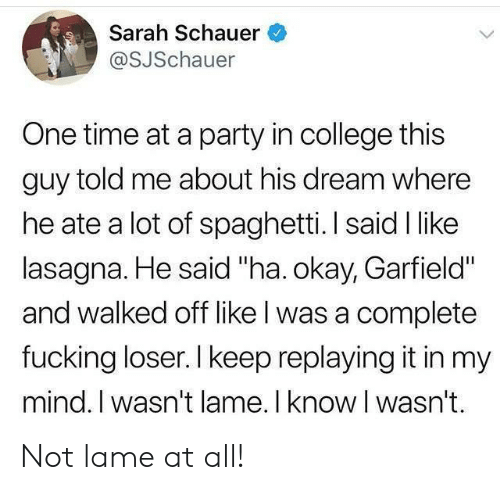 "Not Lame: Sarah Schauer  @SJSchauer  One time at a party in college this  guy told me about his dream where  he ate a lot of spaghetti. I said I like  lasagna. He said ""ha. okay, Garfield""  and walked off like l was a complete  fucking loser. I keep replaying it in my  mind. I wasn't lame. I know I wasn't. Not lame at all!"