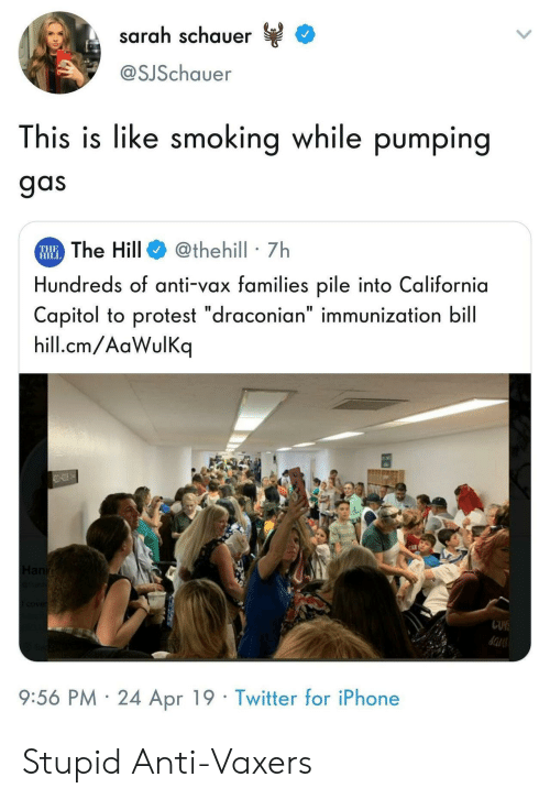 """Pumping: sarah schauer  @SJSchauer  This is like smoking while pumping  gas  The Hill@thehill 7h  Hundreds of anti-vax families pile into California  Capitol to protest """"draconian"""" immunization bill  hill.cm/AaWulKq  THE  HIL  9:56 PM 24 Apr 19 Twitter for iPhone Stupid Anti-Vaxers"""