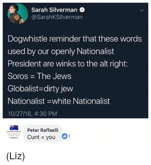 soros: Sarah Silverman  @SarahKSilverman  Dogwhistle reminder that these words  used by our openly Nationalist  President are winks to the alt right:  Soros The Jews  Globalist-dirty jew  Nationalist -white Nationalist  10/27/18, 4:30 PM  Peter Raffaelli  Cunt you (Liz)