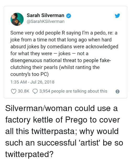 twitterpated: Sarah Silverman  @SarahKSilverman  Some very odd people R saying I'm a pedo, re: a  joke from a time not that long ago when hard  absurd jokes by comedians were acknowledged  for what they were - jokes - not a  disengenuous national threat to people fake-  clutching their pearls (whilst ranting the  country's too PC)  1:35 AM - Jul 26, 2018  30.8K  3,954 people are talking about this