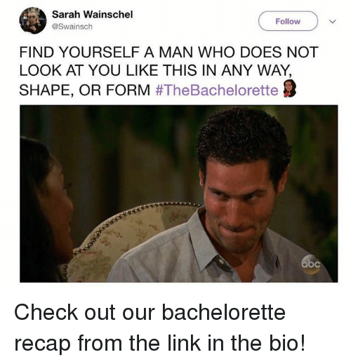 Abc, Bachelorette, and Link: Sarah Wainschel  @Swainsch  Follow  FIND YOURSELF A MAN WHO DOES NOT  LOOK AT YOU LIKE THIS IN ANY WAY,  SHAPE, OR FORM #TheBachelorette  abc Check out our bachelorette recap from the link in the bio!