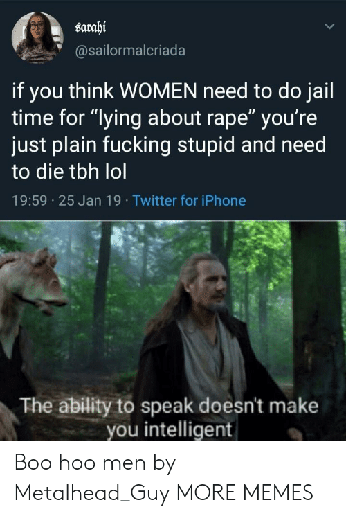 "hoo: sarahi  @sailormalcriada  if you think WOMEN need to do jail  time for ""lying about rape"" you're  just plain fucking stupid and need  to die tbh lol  19:59 25 Jan 19 Twitter for iPhone  The ability to speak doesn't make  you intelligent Boo hoo men by Metalhead_Guy MORE MEMES"