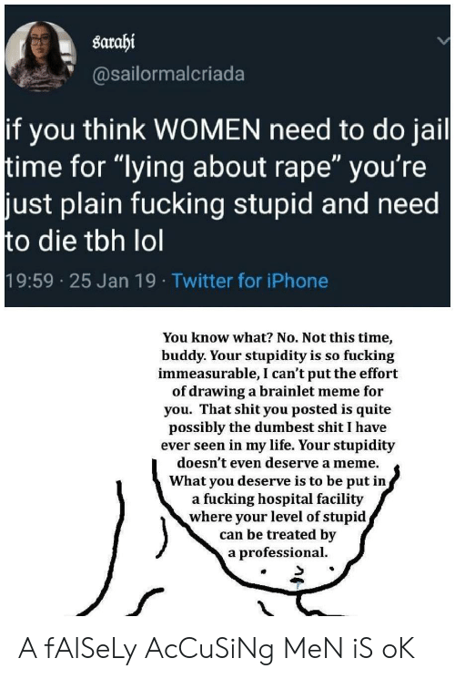 "Stupidity: sarahi  @sailormalcriada  if you think WOMEN need to do jail  time for ""lying about rape"" you're  just plain fucking stupid and need  to die tbh lol  19:59 25 Jan 19 Twitter for iPhone  You know what? No. Not this time,  buddy. Your stupidity is so fucking  immeasurable, I can't put the effort  of drawing a brainlet meme for  you. That shit you posted is quite  possibly the dumbest shit I have  ever seen in my life. Your stupidity  doesn't even deserve a meme.  What you deserve is to be put in,  a fucking hospital facility  where your level of stupid  can be treated by  a professional. A fAlSeLy AcCuSiNg MeN iS oK"