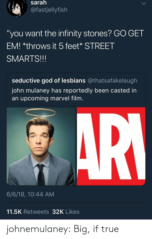 "Smarts: saralh  @fastjellyfish  ""you want the infinity stones? GO GET  EM! *throws it 5feet* STREET  SMARTS!!!  seductive god of lesbians @thatsafakelaugh  John mulaney has reportedly been casted in  an upcoming marvel film  6/6/18, 10:44 AM  11.5K Retweets32K Likes johnemulaney:  Big, if true"