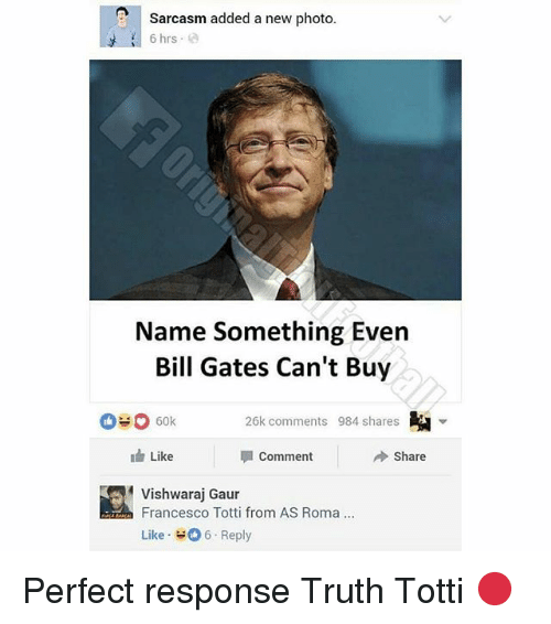 Francesco Totti: Sarcasm added a new photo  6 hrs  Name Something Even  Bill Gates Can't Buy  26k comments 984 shares  Like  Comment  Share  vishwaraj Gaur  Francesco Totti from AS Roma.  Like Reply Perfect response Truth Totti 🔴