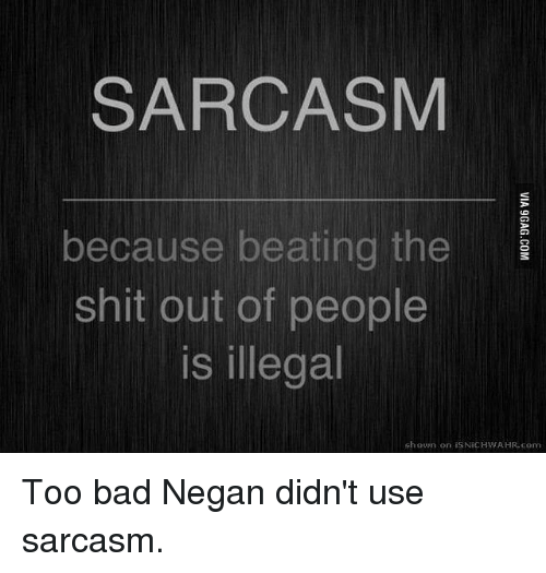 Illegalize: SARCASM  because beating the  Shit out of people  is illegal  shown on isNiCHWAHR com Too bad Negan didn't use sarcasm.