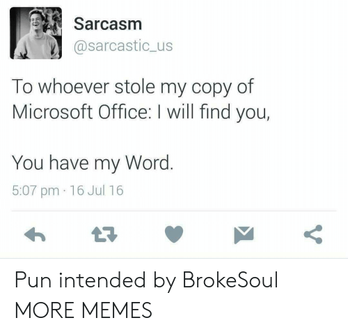 sarcastic: Sarcasm  @sarcastic_us  To whoever stole my copy of  Microsoft Office: I will find you,  You have my Word.  5:07 pm 16 Jul 16  Y Pun intended by BrokeSoul MORE MEMES