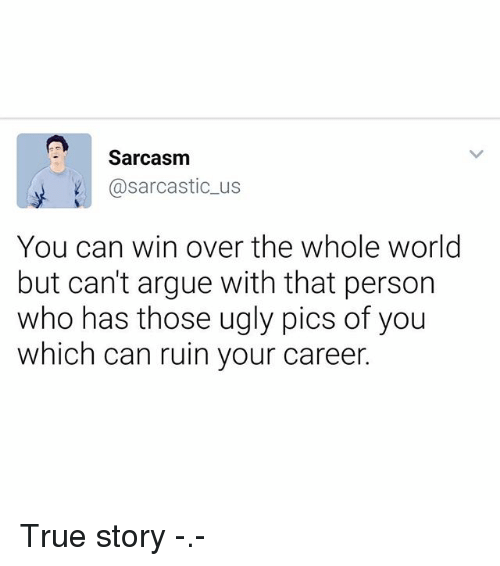Ruinning: Sarcasnm  @sarcastic_us  You can win over the whole world  but can't argue with that person  who has those ugly pics of you  which can ruin your career. True story -.-