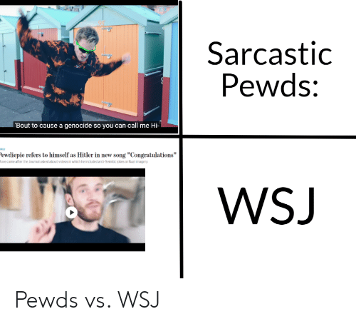 """Anti Semitic Jokes: Sarcastic  Pewds:  Bout to cause a genocide so you can call me Hi-  ewdiepie refers to himself as Hitler in new song """"Congratulations""""  ove came after the Journal asked about videos in which he included anti-Semitic jokes or Nazi imagery  WSJ Pewds vs. WSJ"""