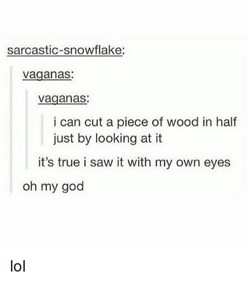 Lol, Memes, and Saw: sarcastic-snowflake:  vaganas  vaganas:  i can cut a piece of wood in half  just by looking at it  it's true i saw it with my own eyes  oh my goo lol