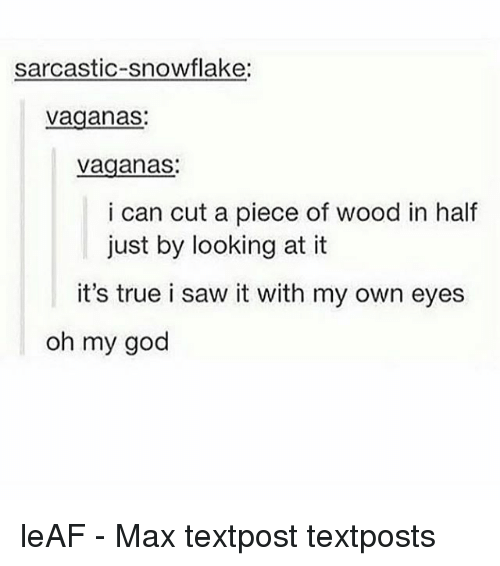 Memes, Saw, and True: sarcastic-snowflake:  vaganas  vaganas:  i can cut a piece of wood in half  just by looking at it  it's true i saw it with my own eyes  oh my good leAF - Max textpost textposts