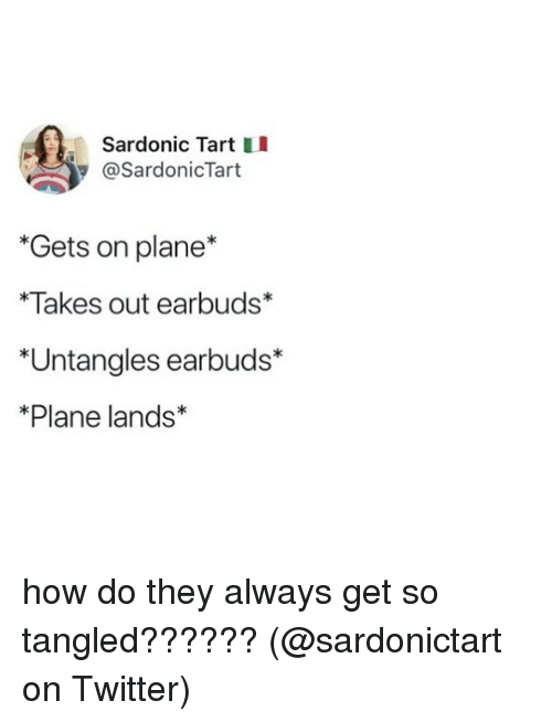 Memes, Twitter, and Tangled: Sardonic Tart II  @SardonicTart  *Gets on plane*  *Takes out earbuds*  *Untangles earbuds*  *Plane lands* how do they always get so tangled?????? (@sardonictart on Twitter)