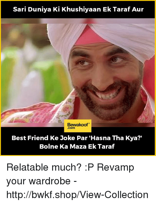 "Best Friend, Memes, and Best: Sari Duniya Ki Khushiyaan Ek Taraf Aur  Bewakoof  .com  Best Friend Ke Joke Par 'Hasna Tha Kya?""  Bolne Ka Maza Ek Taraf Relatable much? :P  Revamp your wardrobe - http://bwkf.shop/View-Collection"