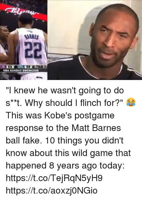 "Fake, Memes, and Matt Barnes: SARMES ""I knew he wasn't going to do s**t. Why should I flinch for?""  😂 This was Kobe's postgame response to the Matt Barnes ball fake.   10 things you didn't know about this wild game that happened 8 years ago today: https://t.co/TejRqN5yH9 https://t.co/aoxzj0NGio"