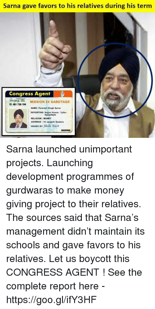 Memes, Money, and Favors: Sarna gave favors to his relatives during his term  Congress Agent  MISSION 84 SABOTAGE  ID: 481 758 154  NAME: Paramjit Singh sarna  REPORTING: Salt  Kamal Nath  10 Janpath Quaters  SSUED BY Sarna launched unimportant projects. Launching development programmes of gurdwaras to make money giving project to their relatives. The sources said that Sarna's management didn't maintain its schools and gave favors to his relatives.  Let us boycott this CONGRESS AGENT ! See the complete report here - https://goo.gl/ifY3HF