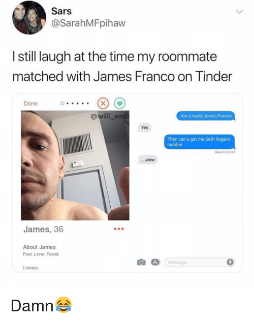 sars: Sars  @SarahMFpihaw  I still laugh at the time my roommate  matched with James Franco on Tinder  Done  @will_ent  Are u really James Franco  Yes  Then can u get me Seth Rogens  number  Read 805 PM  WOW  James, 36  About James  Poet. Lover. Friend.  Message  I create. Damn😂