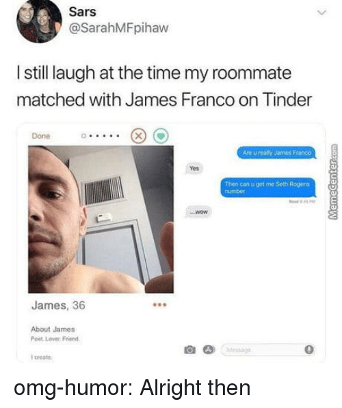 sars: Sars  @SarahMFpihaw  I still laugh at the time my roommate  matched with James Franco on Tinder  Done  Are u realy James Franco  Yes  Then can u get me Seth Rogens  number  James, 36  About James  Post Lover Friend  0  I croate omg-humor:  Alright then
