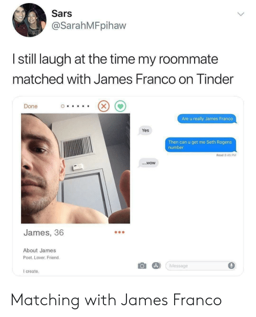 sars: Sars  @SarahMFpihaw  I still laugh at the time my roommate  matched with James Franco on Tinder  Done  Are u really James Franco  Yes  Then can u get me Seth Rogens  number  Read 8:45 PM  ....WOW  James, 36  About James  Poet. Lover. Friend.  Message  I create. Matching with James Franco