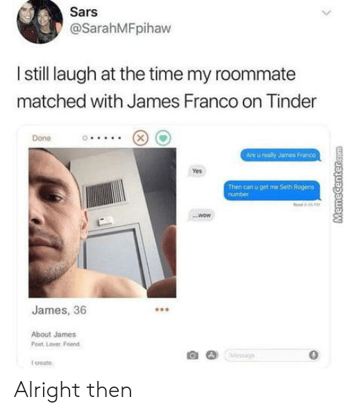 sars: Sars  @SarahMFpihaw  I still laugh at the time my roommate  matched with James Franco on Tinder  Done  Are u realy James Franco  Yes  Then can u get me Seth Rogens  number  James, 36  About James  Post Lover Friend  0  I croate Alright then