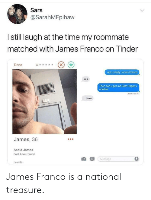 Poet: Sars  @SarahMFpihaw  I still laugh at the time my roommate  matched with James Franco on inder  Done  Are u really James Franco  Yes  Then can u get me Seth Rogens  number  Read 8:45 PM  ....wow  James, 36  About James  Poet. Lover. Friend.  Message  0  create James Franco is a national treasure.