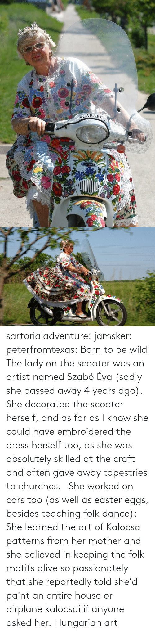 Patterns: sartorialadventure: jamsker:  peterfromtexas: Born to be wild The lady on the scooter was an artist named Szabó Éva (sadly she passed away 4 years ago). She decorated the scooter herself, and as far as I know she could have embroidered the dress herself too, as she was absolutely skilled at the craft and often gave away tapestries to churches.   She worked on cars too (as well as easter eggs, besides teaching folk dance): She learned the art of Kalocsa patterns from her mother and she believed in keeping the folk motifs alive so passionately that she reportedly told she'd paint an entire house or airplane kalocsai if anyone asked her.  Hungarian art