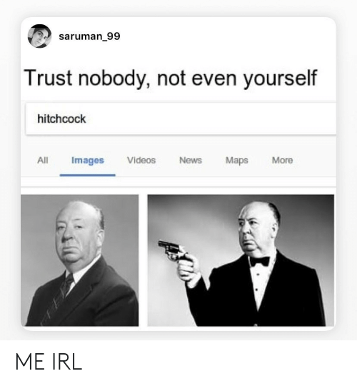 Trust Nobody: saruman_99  Trust nobody, not even yourself  hitchcock  All  Videos  Maps  Images  News  More ME IRL