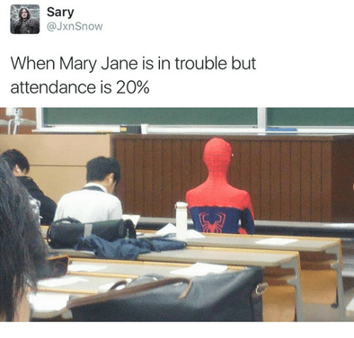 Mary Jane: Sary  @JxnSnow  When Mary Jane is in trouble but  attendance is 20%
